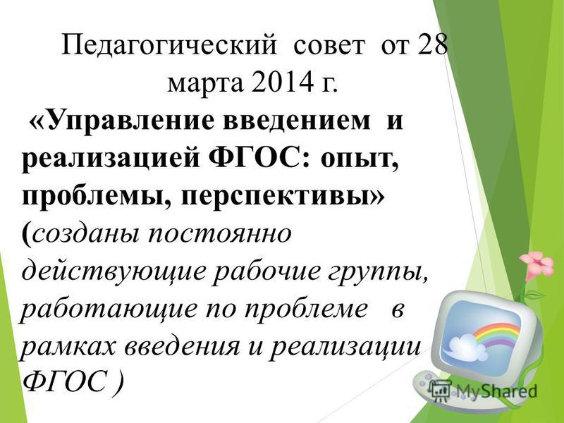 Педагогический совет от 28 марта 2014 г. «Управление введением и реализацией ФГОС: опыт, проблемы, перспективы» (созданы постоянно действующие рабочие группы, работающие по проблеме в рамках введения и реализации ФГОС )