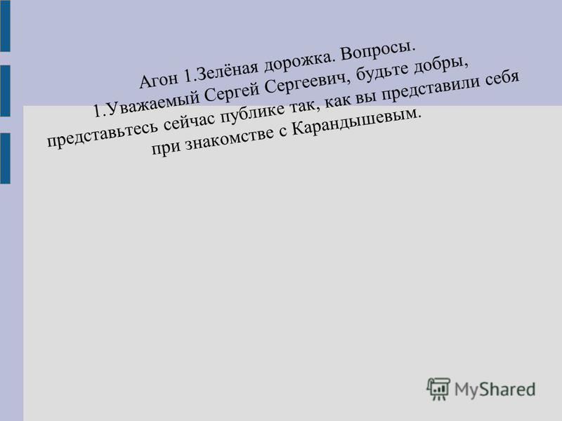 Агон 1.Зелёная дорожка. Вопросы. 1. Уважаемый Сергей Сергеевич, будьте добры, представьтесь сейчас публике так, как вы представили себя при знакомстве с Карандышевым.