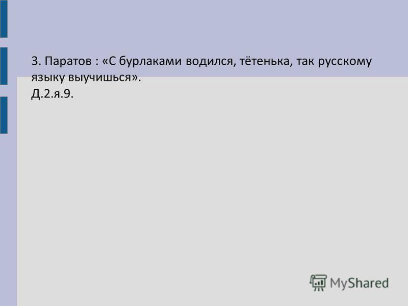 3. Паратов : «С бурлаками водился, тётенька, так русскому языку выучишься». Д.2.я.9.