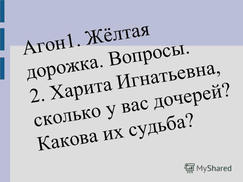 Агон 1. Жёлтая дорожка. Вопросы. 2. Харита Игнатьевна, сколько у вас дочерей? Какова их судьба?