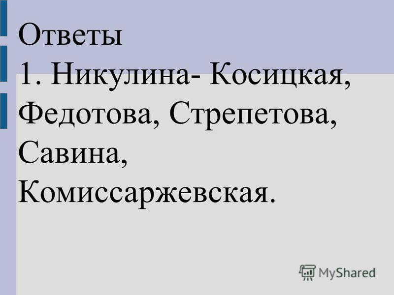 Ответы 1. Никулина- Косицкая, Федотова, Стрепетова, Савина, Комиссаржевская.