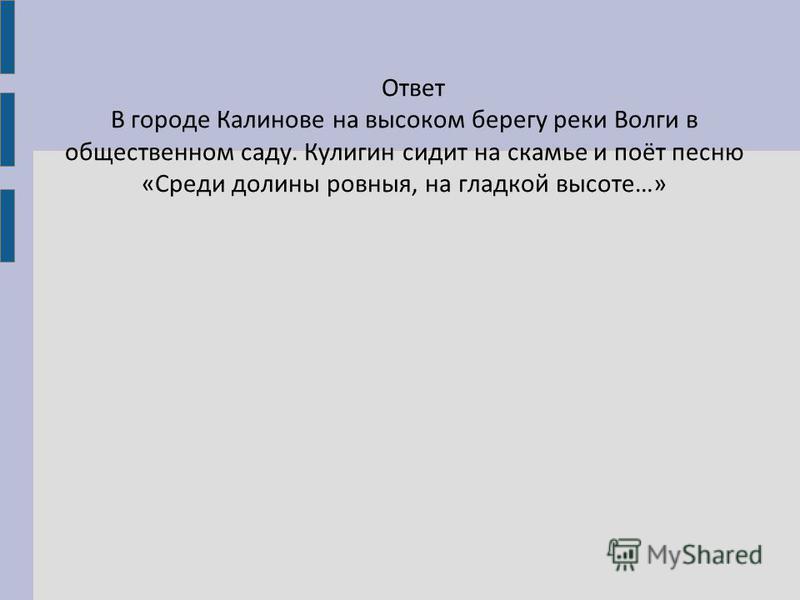 Ответ В городе Калинове на высоком берегу реки Волги в общественом саду. Кулигин сидит на скамье и поёт песню «Среди долины ровныя, на гладкой высоте…»
