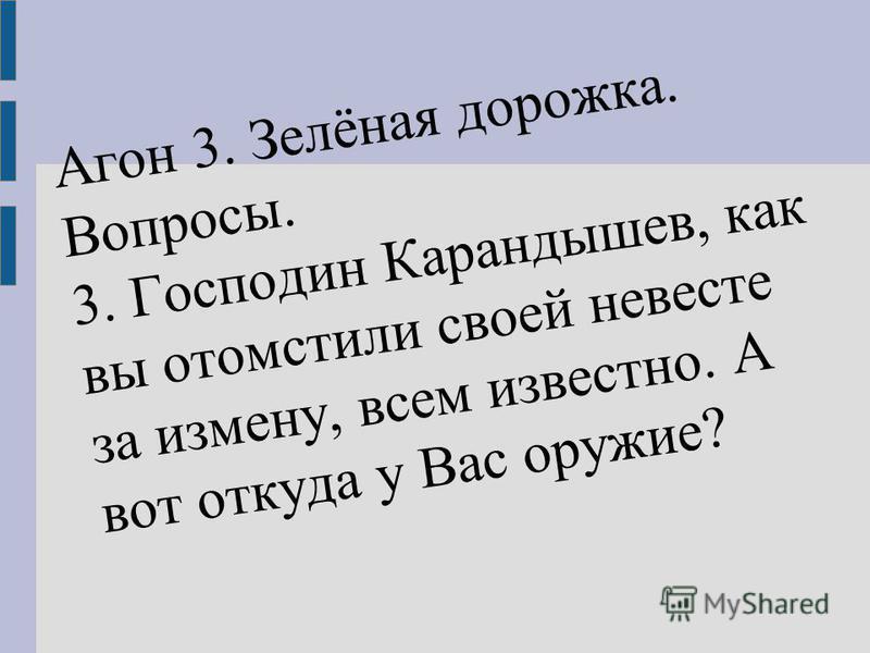 Агон 3. Зелёная дорожка. Вопросы. 3. Господин Карандышев, как вы отомстили своей невесте за измену, всем известно. А вот откуда у Вас оружие?