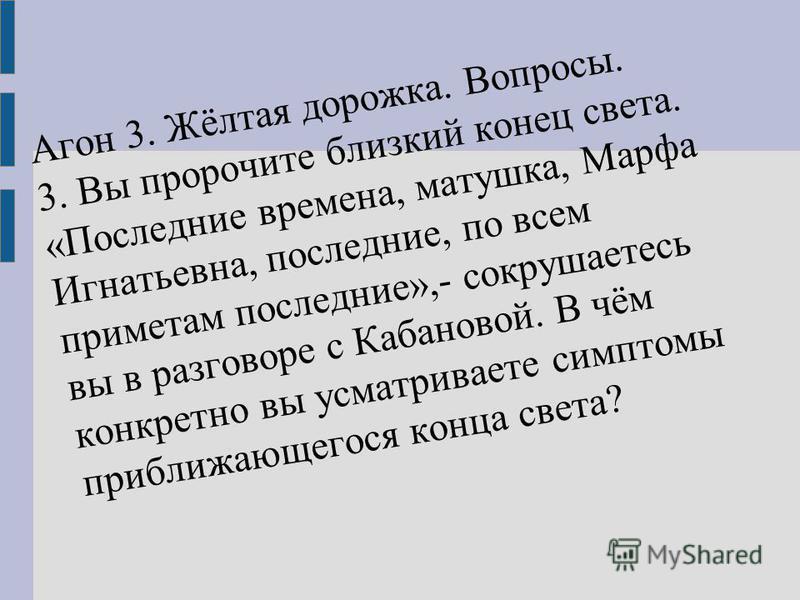 Агон 3. Жёлтая дорожка. Вопросы. 3. Вы пророчите близкий конец света. «Последние времена, матушка, Марфа Игнатьевна, последние, по всем приметам последние»,- сокрушаетесь вы в разговоре с Кабановой. В чём конкретно вы усматриваете симптомы приближающ
