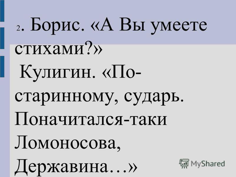 2. Борис. «А Вы умеете стихами?» Кулигин. «По- стариному, сударь. Поначитался-таки Ломоносова, Державина…» Д.1.я.3.