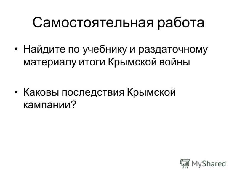Самостоятельная работа Найдите по учебнику и раздаточному материалу итоги Крымской войны Каковы последствия Крымской кампании?