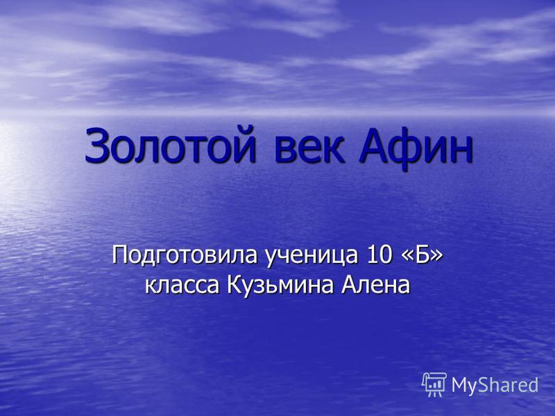 Золотой век Афин Подготовила ученица 10 «Б» класса Кузьмина Алена
