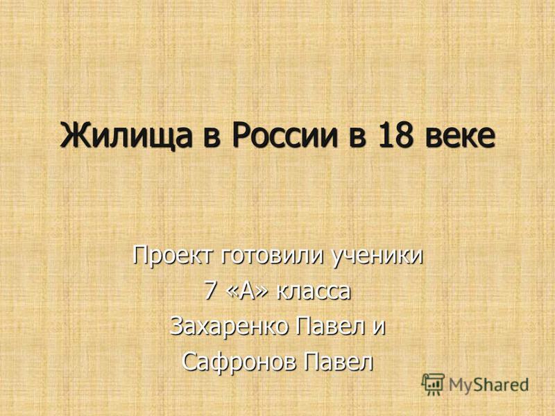 Жилища в России в 18 веке Проект готовили ученики 7 «А» класса Захаренко Павел и Сафронов Павел