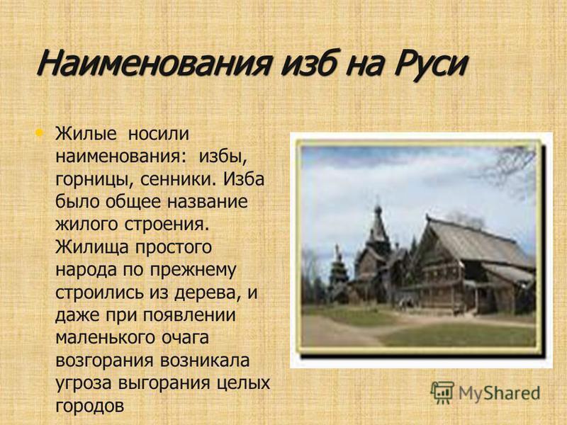 Наименования изб на Руси Жилые носили наименования: избы, горницы, сенники. Изба было общее название жилого строения. Жилища простого народа по прежнему строились из дерева, и даже при появлении маленького очага возгорания возникала угроза выгорания