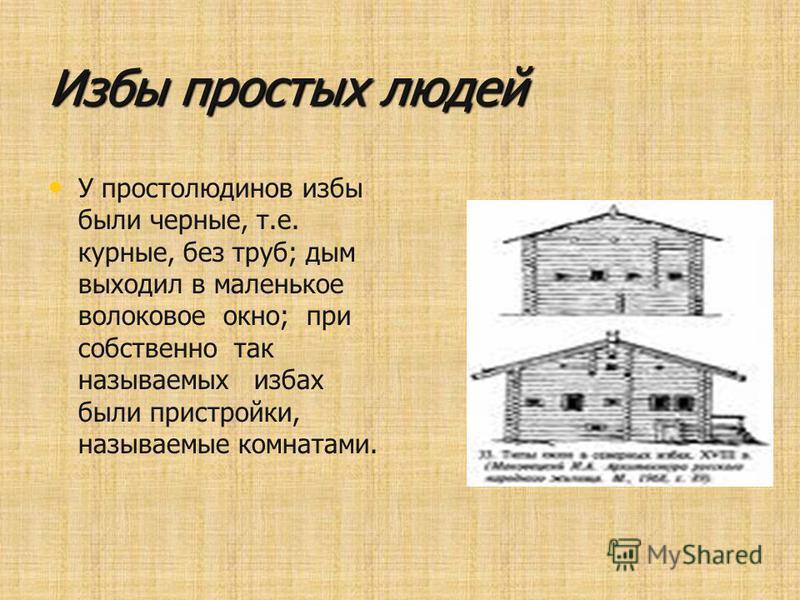 Избы простых людей У простолюдинов избы были черные, т.е. курные, без труб; дым выходил в маленькое волоковое окно; при собственно так называемых избах были пристройки, называемые комнатами.