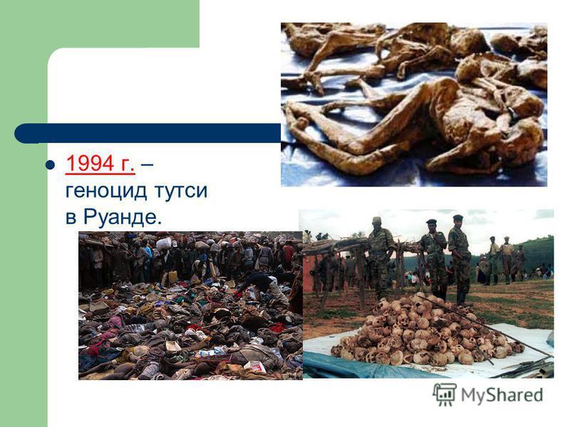 1994 г. – геноцид тутси в Руанде.