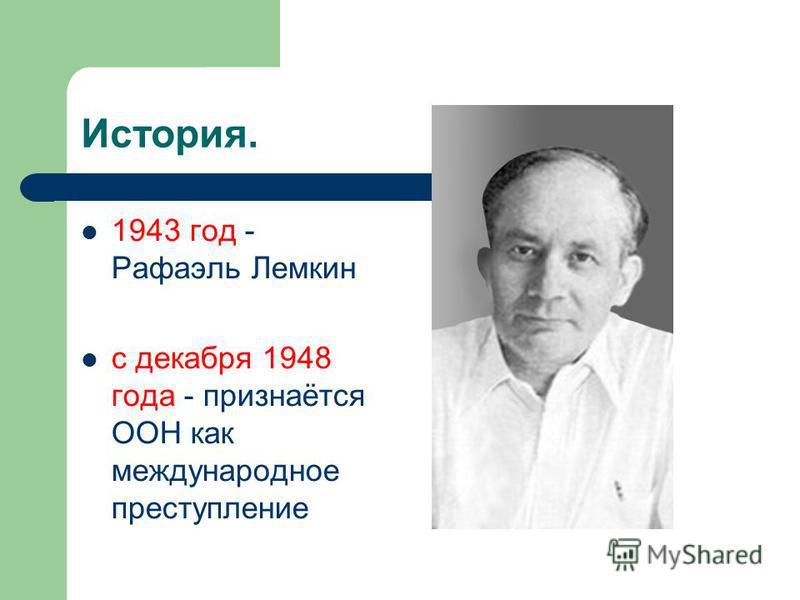 История. 1943 год - Рафаэль Лемкин с декабря 1948 года - признаётся ООН как международное преступление