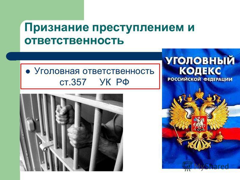 Признание преступлением и ответственность Уголовная ответственность ст.357 УК РФ