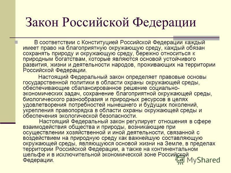 Закон Российской Федерации В соответствии с Конституцией Российской Федерации каждый имеет право на благоприятную окружающую среду, каждый обязан сохранять природу и окружающую среду, бережно относиться к природным богатствам, которые являются осново