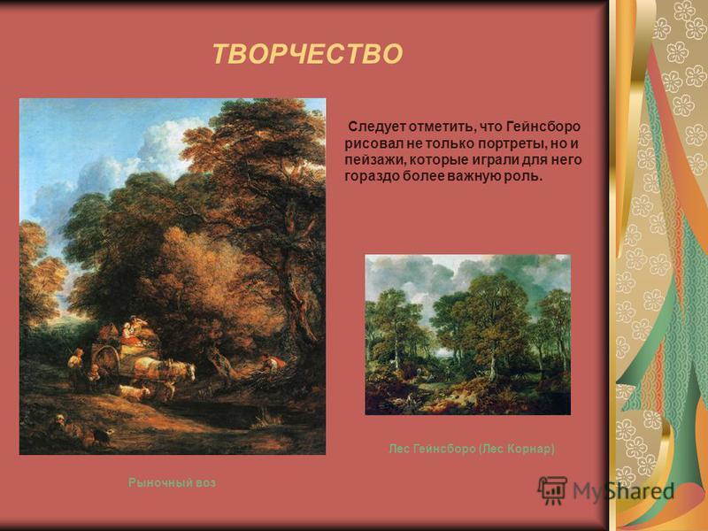 ТВОРЧЕСТВО Следует отметить, что Гейнсборо рисовал не только портреты, но и пейзажи, которые играли для него гораздо более важную роль. Лес Гейнсборо (Лес Корнар) Рыночный воз