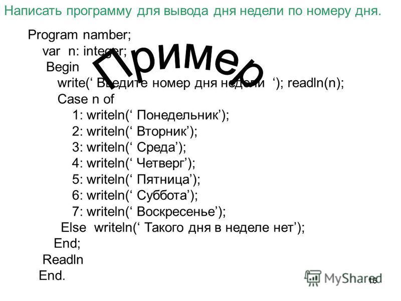 16 Написать программу для вывода дня недели по номеру дня. Program namber; var n: integer; Begin write( Введите номер дня недели ); readln(n); Case n of 1: writeln( Понедельник); 2: writeln( Вторник); 3: writeln( Среда); 4: writeln( Четверг); 5: writ
