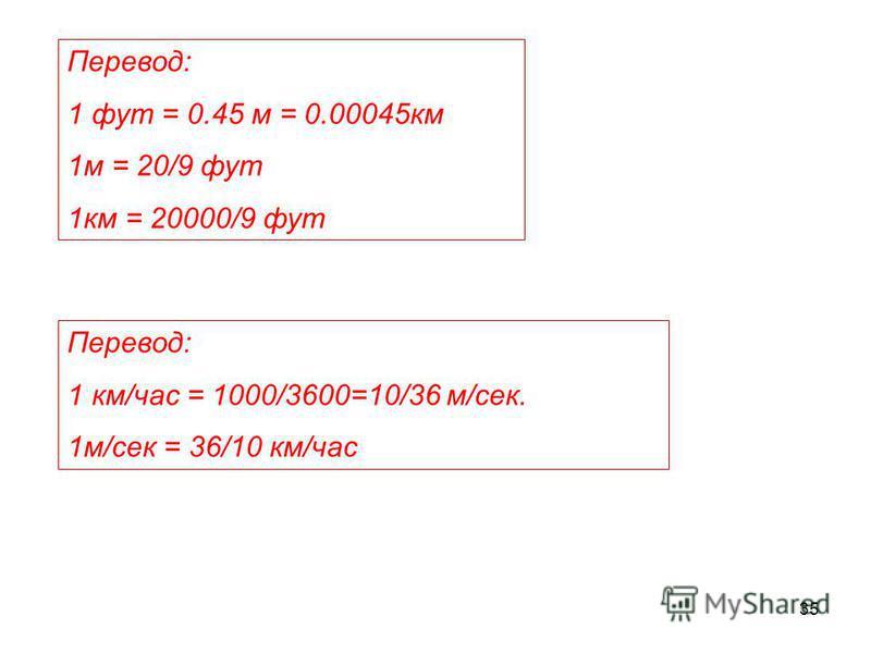 35 Перевод: 1 фут = 0.45 м = 0.00045 км 1 м = 20/9 фут 1 км = 20000/9 фут Перевод: 1 км/час = 1000/3600=10/36 м/сек. 1 м/сек = 36/10 км/час