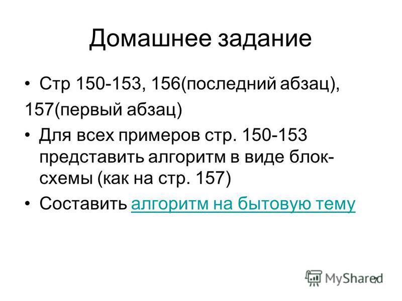 7 Домашнее задание Стр 150-153, 156(последний абзац), 157(первый абзац) Для всех примеров стр. 150-153 представить алгоритм в виде блок- схемы (как на стр. 157) Составить алгоритм на бытовую тему алгоритм на бытовую тему