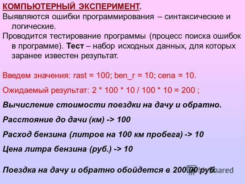 Введем значения: rast = 100; ben_r = 10; cena = 10. Ожидаемый результат: 2 * 100 * 10 / 100 * 10 = 200 ; Вычисление стоимости поездки на дачу и обратно. Расстояние до дачи (км) -> 100 Расход бензина (литров на 100 км пробега) -> 10 Цена литра бензина
