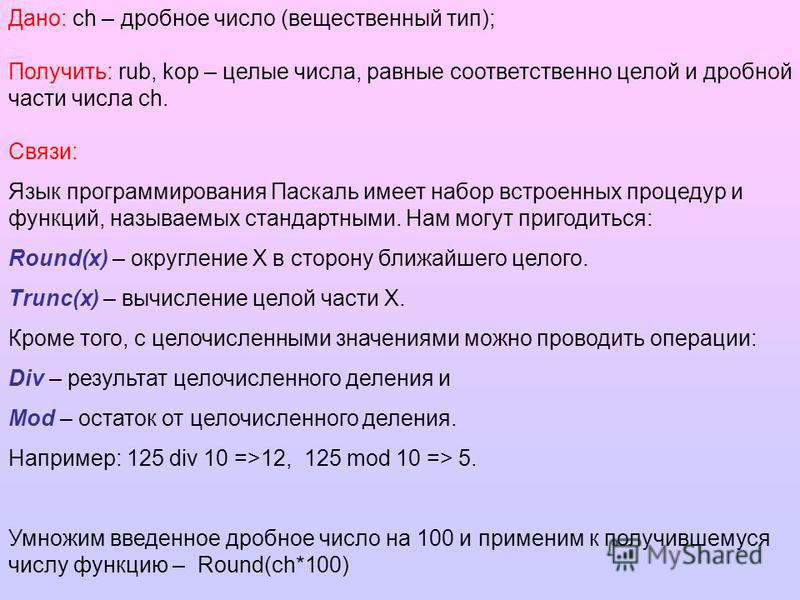 Дано: ch – дробное число (вещественный тип); Получить: rub, kop – целые числа, равные соответственно целой и дробной части числа ch. Связи: Язык программирования Паскаль имеет набор встроенных процедур и функций, называемых стандартными. Нам могут пр