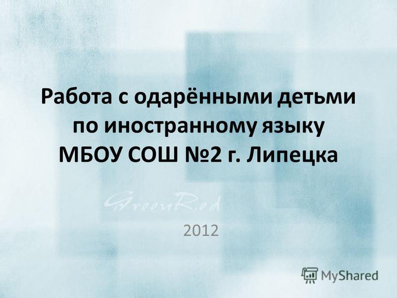 Работа с одарёнными детьми по иностранному языку МБОУ СОШ 2 г. Липецка 2012