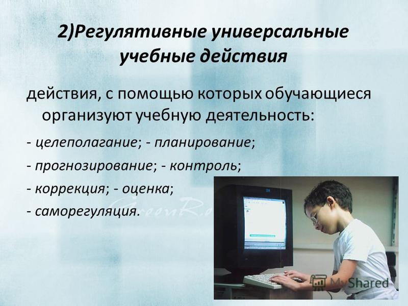 2)Регулятивные универсальные учебные действия действия, с помощью которых обучающиеся организуют учебную деятельность: - целеполагание; - планирование; - прогнозирование; - контроль; - коррекция; - оценка; - саморегуляция.