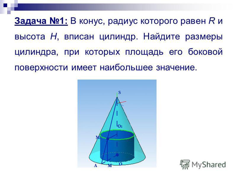 Задача 1: В конус, радиус которого равен R и высота Н, вписан цилиндр. Найдите размеры цилиндра, при которых площадь его боковой поверхности имеет наибольшее значение.