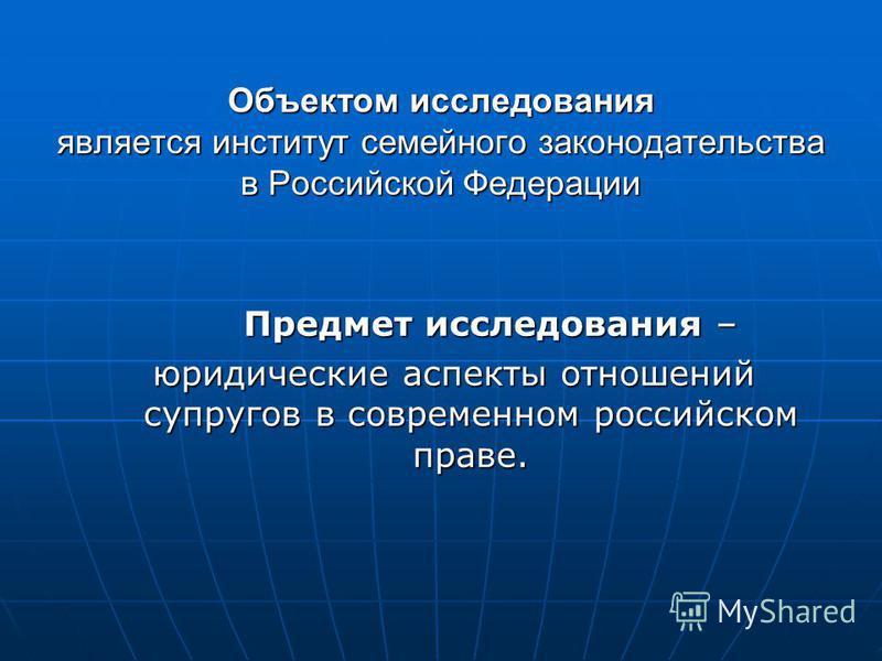 Объектом исследования является институт семейного законодательства в Российской Федерации Предмет исследования – Предмет исследования – юридические аспекты отношений супругов в современном российском праве.