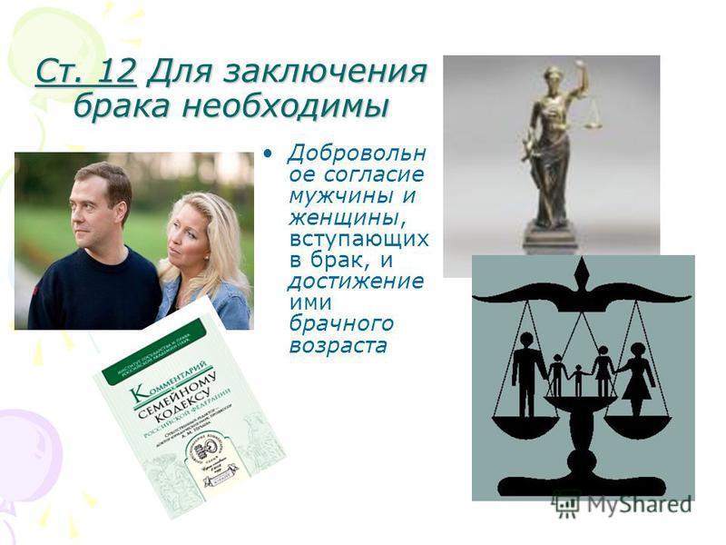 Ст. 12 Для заключения брака необходимы Добровольн ое согласие мужчины и женщины, вступающих в брак, и достижение ими брачного возраста