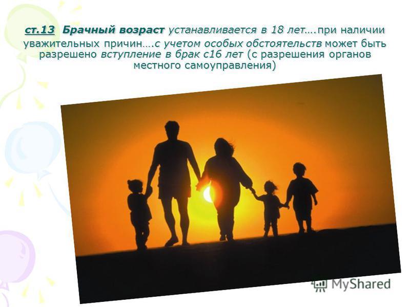 ст.13 Брачный возраст устанавливается в 18 лет….при наличии уважительных причин….с учетом особых обстоятельств может быть разрешено вступление в брак с 16 лет (с разрешения органов местного самоуправления)
