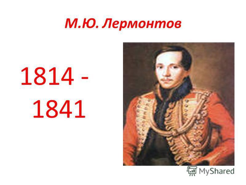 М.Ю. Лермонтов 1814 - 1841