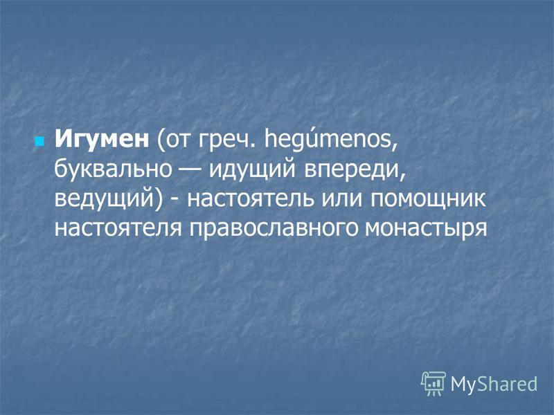 Игумен (от греч. hegúmenos, буквально идущий впереди, ведущий) - настоятель или помощник настоятеля православного монастыря