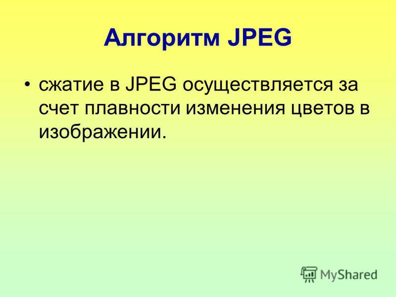 Алгоритм JPEG сжатие в JPEG осуществляется за счет плавности изменения цветов в изображении.