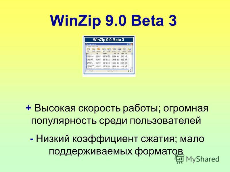 WinZip 9.0 Beta 3 + Высокая скорость работы; огромная популярность среди пользователей - Низкий коэффициент сжатия; мало поддерживаемых форматов