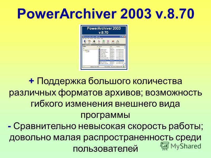 PowerArchiver 2003 v.8.70 + Поддержка большого количества различных форматов архивов; возможность гибкого изменения внешнего вида программы - Сравнительно невысокая скорость работы; довольно малая распространенность среди пользователей