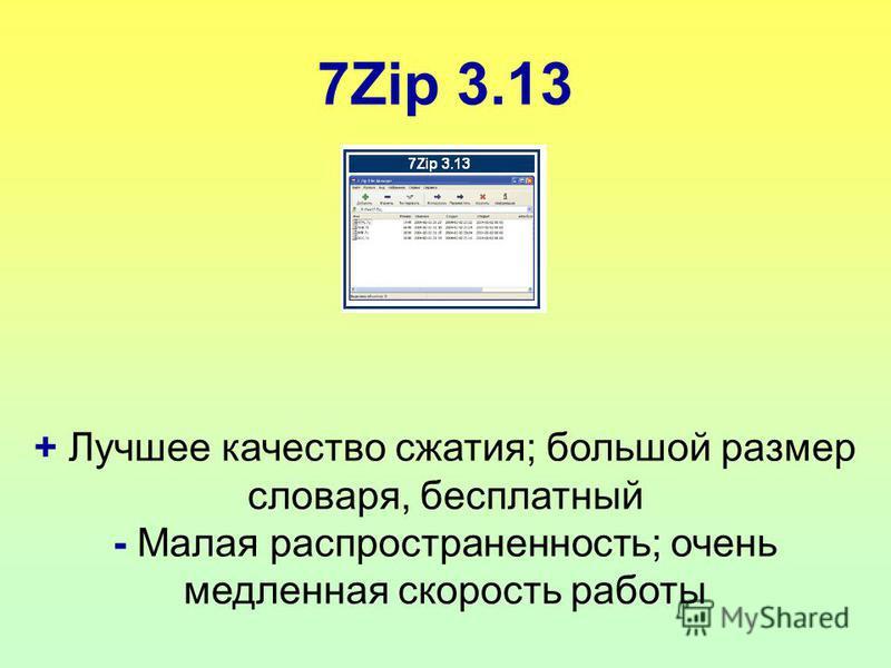 7Zip 3.13 + Лучшее качество сжатия; большой размер словаря, бесплатный - Малая распространенность; очень медленная скорость работы