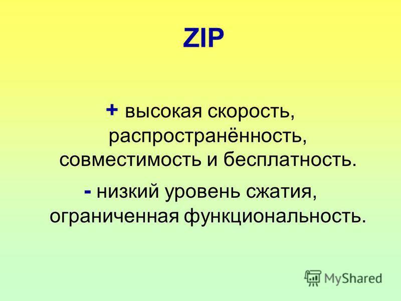 ZIP + высокая скорость, распространённость, совместимость и бесплатность. - низкий уровень сжатия, ограниченная функциональность.