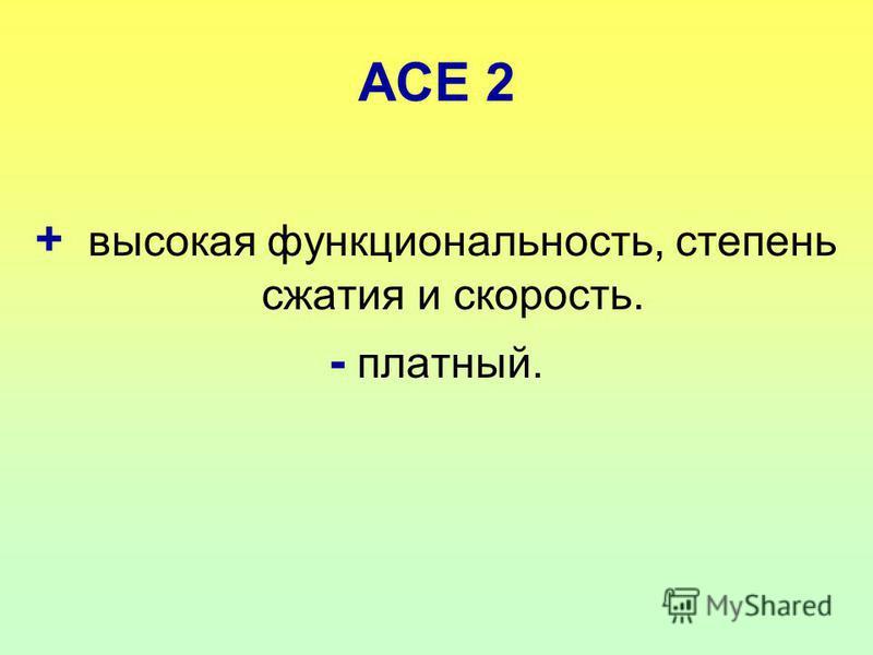 ACE 2 + высокая функциональность, степень сжатия и скорость. - платный.