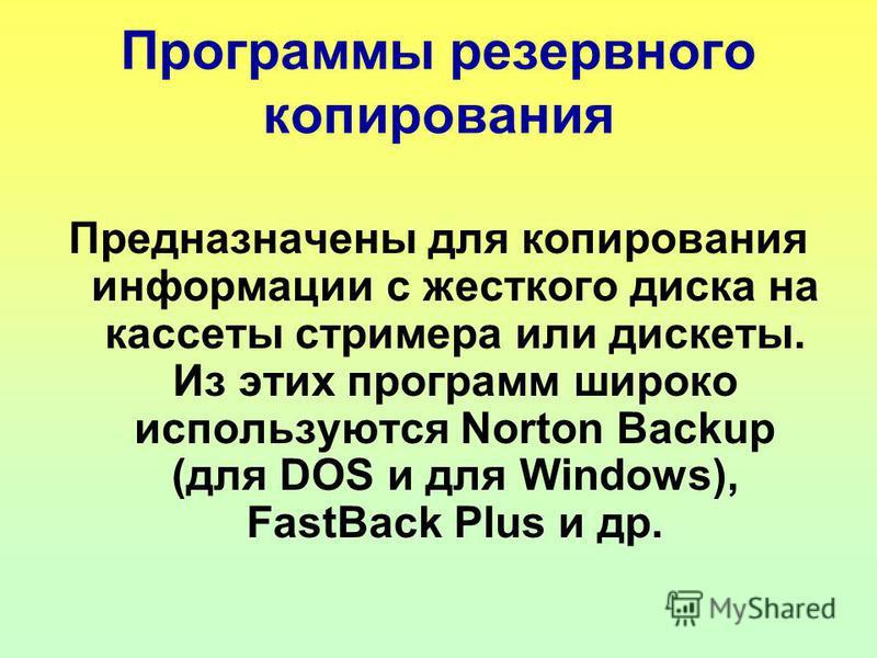 Программы резервного копирования Предназначены для копирования информации с жесткого диска на кассеты стримера или дискеты. Из этих программ широко используются Norton Backup (для DOS и для Windows), FastBack Plus и др.