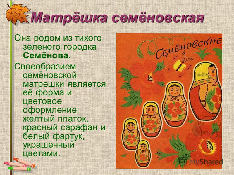 Матрёшка семёновская Она родом из тихого зеленого городка Семёнова. Своеобразием семёновской матрешки является её форма и цветовое оформление: желтый платок, красный сарафан и белый фартук, украшенный цветами.