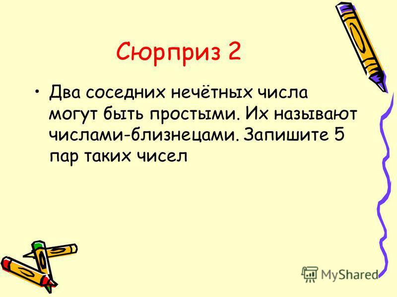 Сюрприз 2 Два соседних нечётных числа могут быть простыми. Их называют числами-близнецами. Запишите 5 пар таких чисел