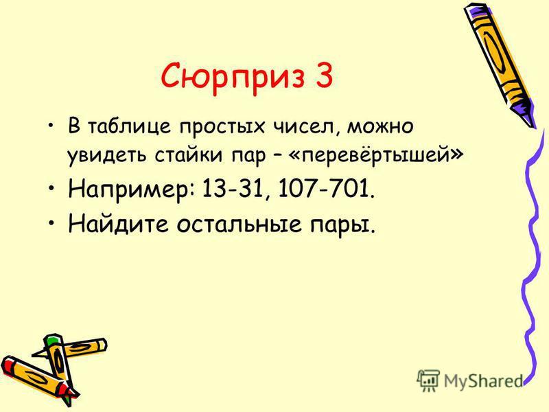 Сюрприз 3 В таблице простых чисел, можно увидеть стайки пар – «перевёртышей » Например: 13-31, 107-701. Найдите остальные пары.