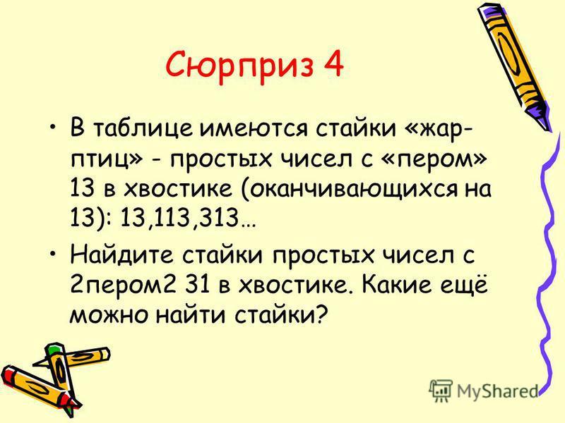 Сюрприз 4 В таблице имеются стайки «жар- птиц» - простых чисел с «пером» 13 в хвостике (оканчивающихся на 13): 13,113,313… Найдите стайки простых чисел с 2 пером 2 31 в хвостике. Какие ещё можно найти стайки?