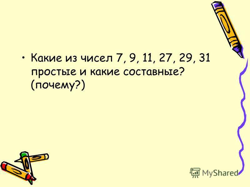 Какие из чисел 7, 9, 11, 27, 29, 31 простые и какие составные? (почему?)