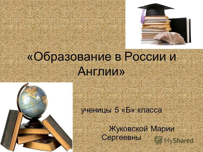 «Образование в России и Англии» ученицы 5 «Б» класса Жуковской Марии Сергеевны