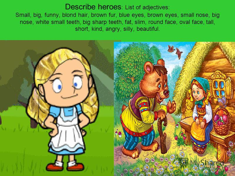 Describe heroes : List of adjectives: Small, big, funny, blond hair, brown fur, blue eyes, brown eyes, small nose, big nose, white small teeth, big sharp teeth, fat, slim, round face, oval face, tall, short, kind, angry, silly, beautiful.