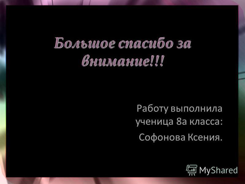 Работу выполнила ученица 8 а класса: Софонова Ксения.