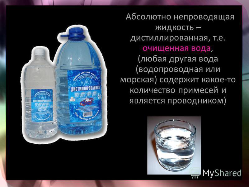 Абсолютно непроводящая жидкость – дистиллированная, т.е. очищенная вода, (любая другая вода (водопроводная или морская) содержит какое-то количество примесей и является проводником)