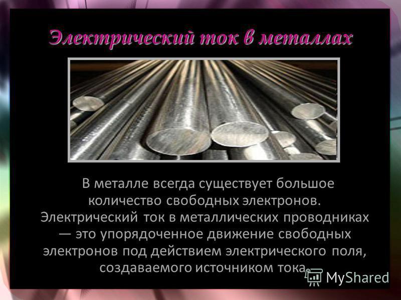 В металле всегда существует большое количество свободных электронов. Электрический ток в металлических проводниках это упорядоченное движение свободных электронов под действием электрического поля, создаваемого источником тока.