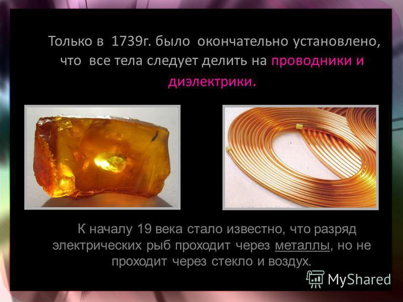 Только в 1739 г. было окончательно установлено, что все тела следует делить на проводники и диэлектрики. К началу 19 века стало известно, что разряд электрических рыб проходит через металлы, но не проходит через стекло и воздух.